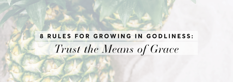 Rule #1: Trust the Means of Grace (8 Rules for Growing in Godliness)