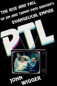 PTL: The Rise and Fall of Jim and Tammy Faye Bakker's Evangelical Empire